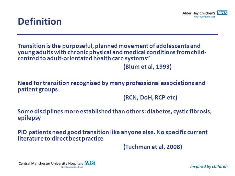 Inspired by children Definition Transition is the purposeful, planned movement of adolescents and young adults with chronic physical and medical conditions from child- centred to adult-orientated health care systems (Blum et al, 1993) Need for transition recognised by many professional associations and patient groups (RCN, DoH, RCP etc) Some disciplines more established than others: diabetes, cystic fibrosis, epilepsy PID patients need good transition like anyone else.