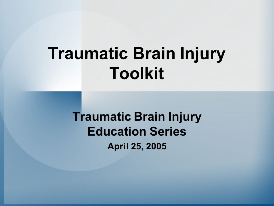 Traumatic Brain Injury Toolkit Traumatic Brain Injury Education Series April 25, 2005