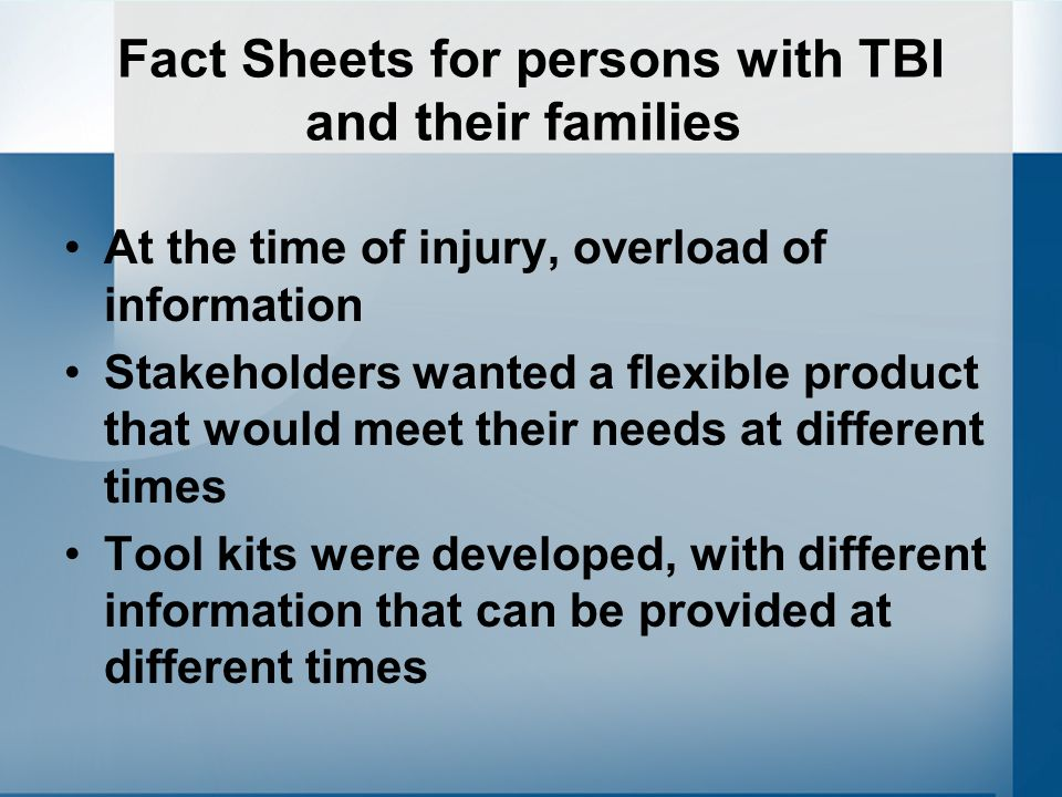 Fact Sheets for persons with TBI and their families At the time of injury, overload of information Stakeholders wanted a flexible product that would meet their needs at different times Tool kits were developed, with different information that can be provided at different times