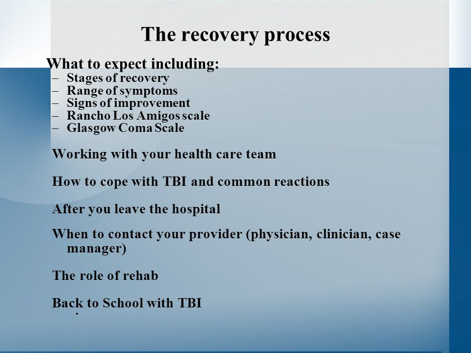 The recovery process What to expect including: –Stages of recovery –Range of symptoms –Signs of improvement –Rancho Los Amigos scale –Glasgow Coma Scale Working with your health care team How to cope with TBI and common reactions After you leave the hospital When to contact your provider (physician, clinician, case manager) The role of rehab Back to School with TBI