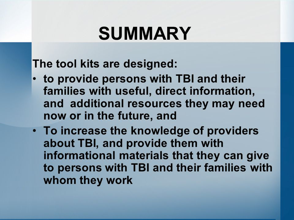 SUMMARY The tool kits are designed: to provide persons with TBI and their families with useful, direct information, and additional resources they may need now or in the future, and To increase the knowledge of providers about TBI, and provide them with informational materials that they can give to persons with TBI and their families with whom they work