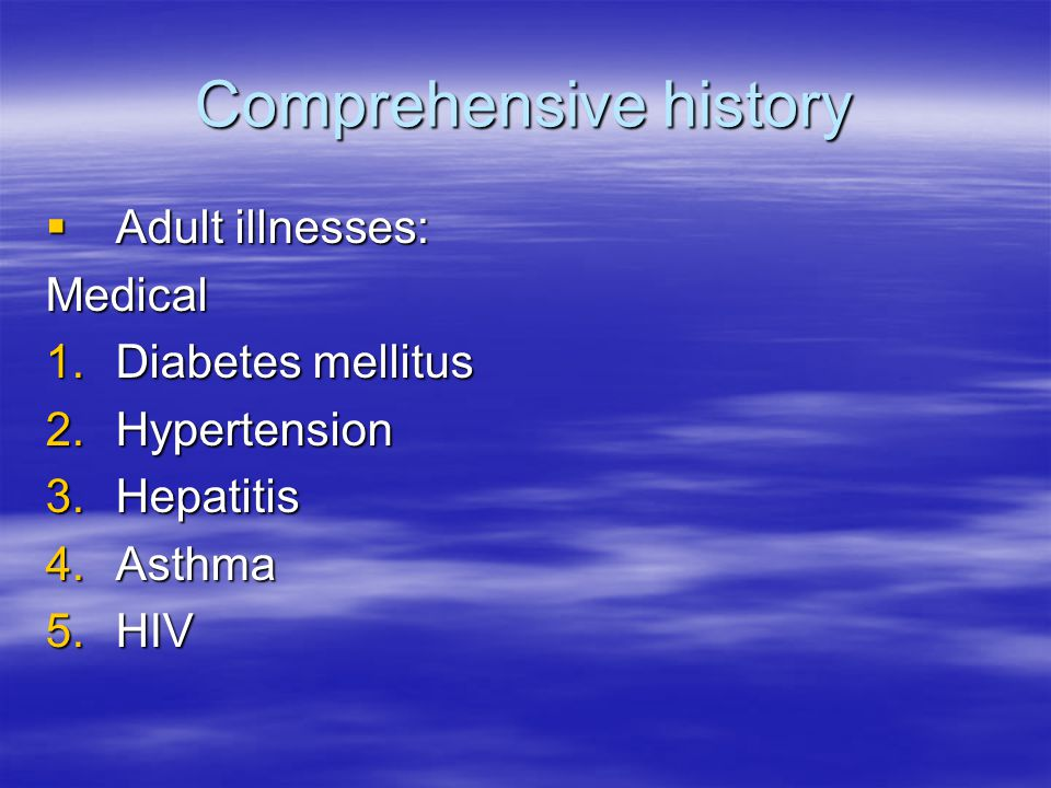 Comprehensive history  Adult illnesses: Medical 1.Diabetes mellitus 2.Hypertension 3.Hepatitis 4.Asthma 5.HIV