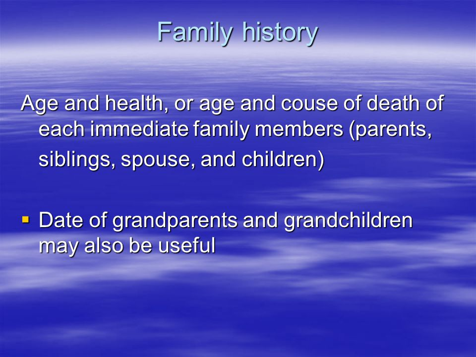 Family history Age and health, or age and couse of death of each immediate family members (parents, siblings, spouse, and children)  Date of grandparents and grandchildren may also be useful