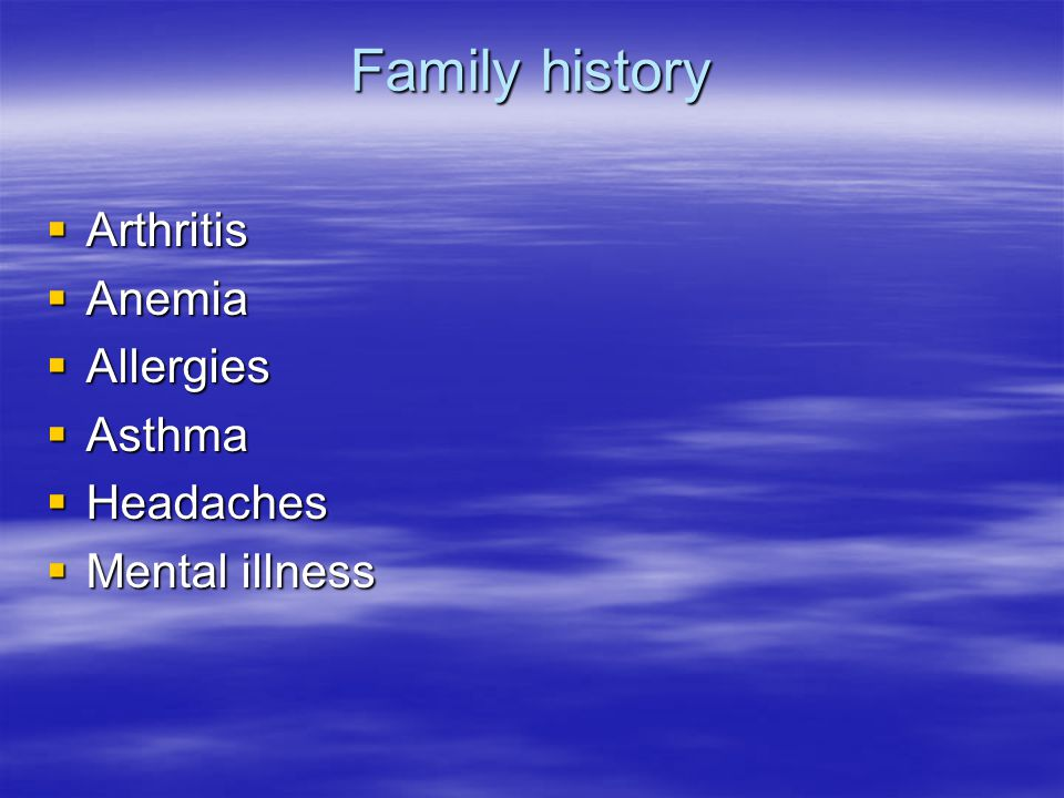 Family history  Arthritis  Anemia  Allergies  Asthma  Headaches  Mental illness