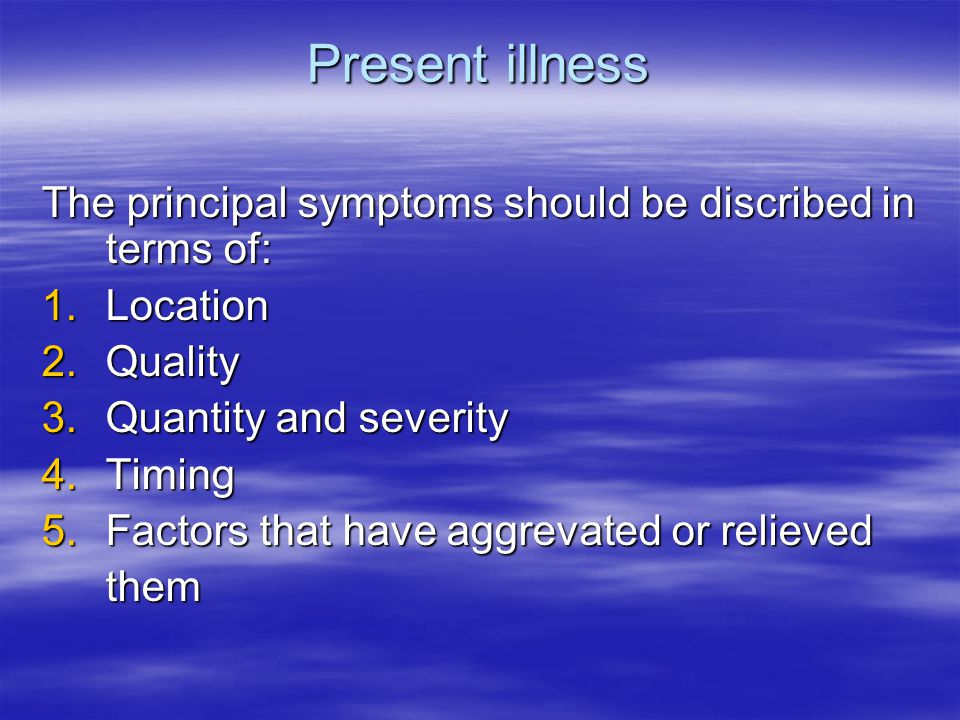 Present illness The principal symptoms should be discribed in terms of: 1.Location 2.Quality 3.Quantity and severity 4.Timing 5.Factors that have aggrevated or relieved them