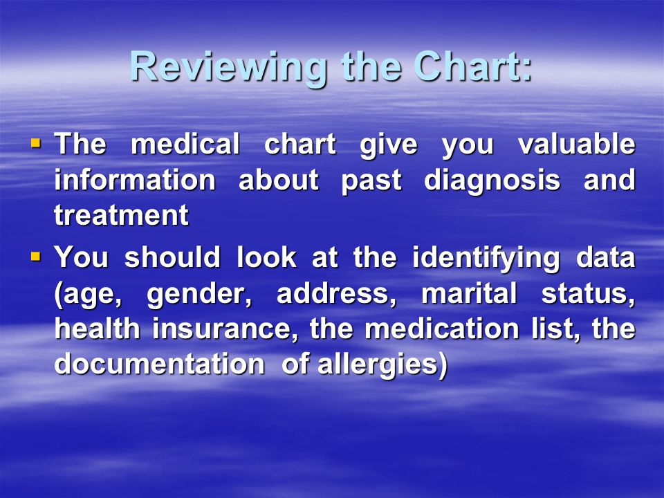 Reviewing the Chart:  The medical chart give you valuable information about past diagnosis and treatment  You should look at the identifying data (age, gender, address, marital status, health insurance, the medication list, the documentation of allergies)