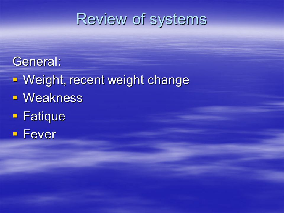 Review of systems General:  Weight, recent weight change  Weakness  Fatique  Fever