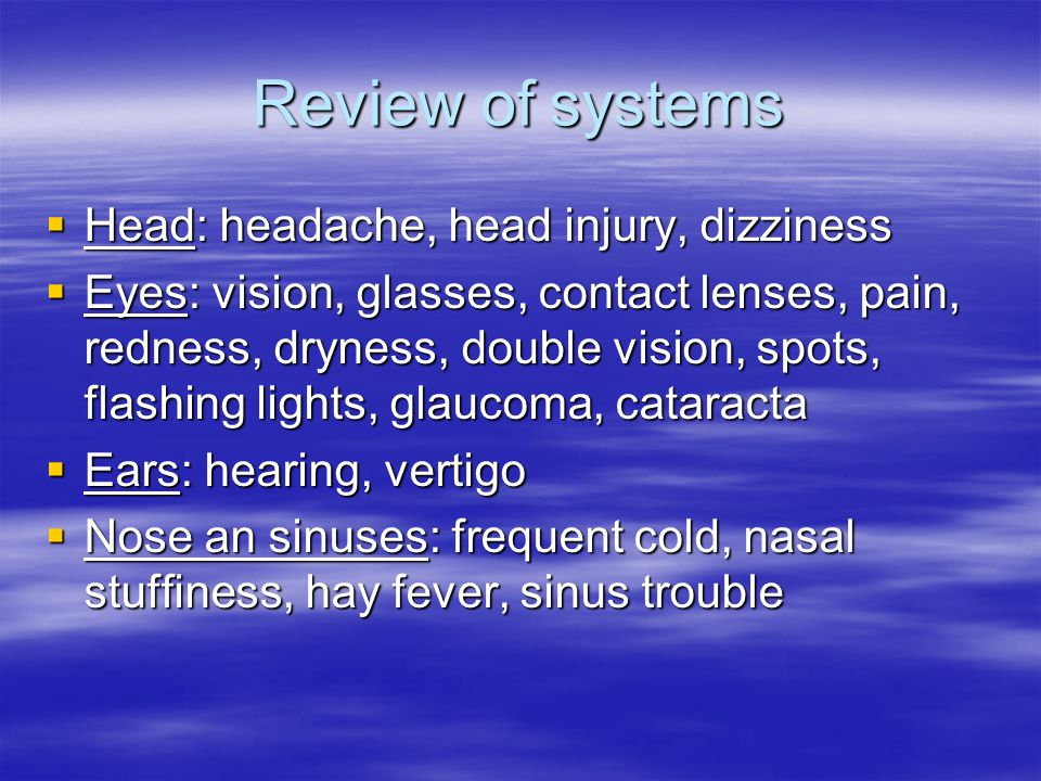 Review of systems  Head: headache, head injury, dizziness  Eyes: vision, glasses, contact lenses, pain, redness, dryness, double vision, spots, flashing lights, glaucoma, cataracta  Ears: hearing, vertigo  Nose an sinuses: frequent cold, nasal stuffiness, hay fever, sinus trouble