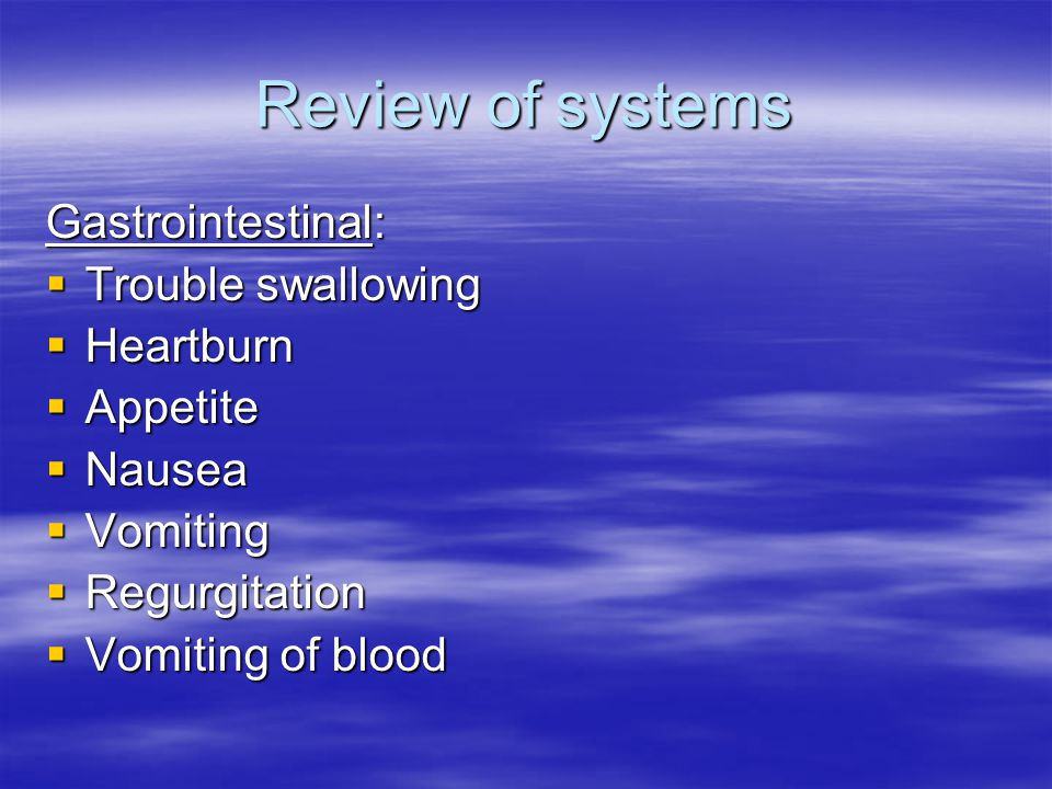 Review of systems Gastrointestinal:  Trouble swallowing  Heartburn  Appetite  Nausea  Vomiting  Regurgitation  Vomiting of blood