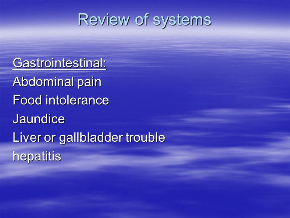 Review of systems Gastrointestinal: Abdominal pain Food intolerance Jaundice Liver or gallbladder trouble hepatitis