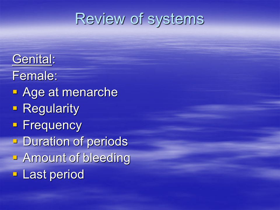 Review of systems Genital: Female:  Age at menarche  Regularity  Frequency  Duration of periods  Amount of bleeding  Last period