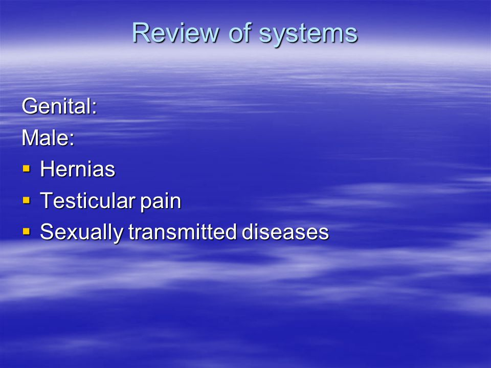 Review of systems Genital:Male:  Hernias  Testicular pain  Sexually transmitted diseases