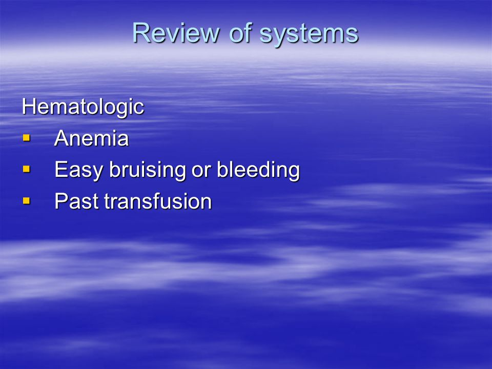 Review of systems Hematologic  Anemia  Easy bruising or bleeding  Past transfusion