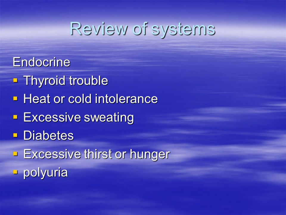 Review of systems Endocrine  Thyroid trouble  Heat or cold intolerance  Excessive sweating  Diabetes  Excessive thirst or hunger  polyuria