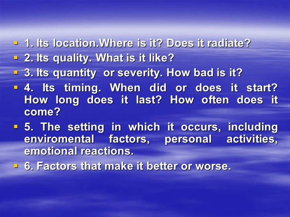 1. Its location.Where is it. Does it radiate.  2.