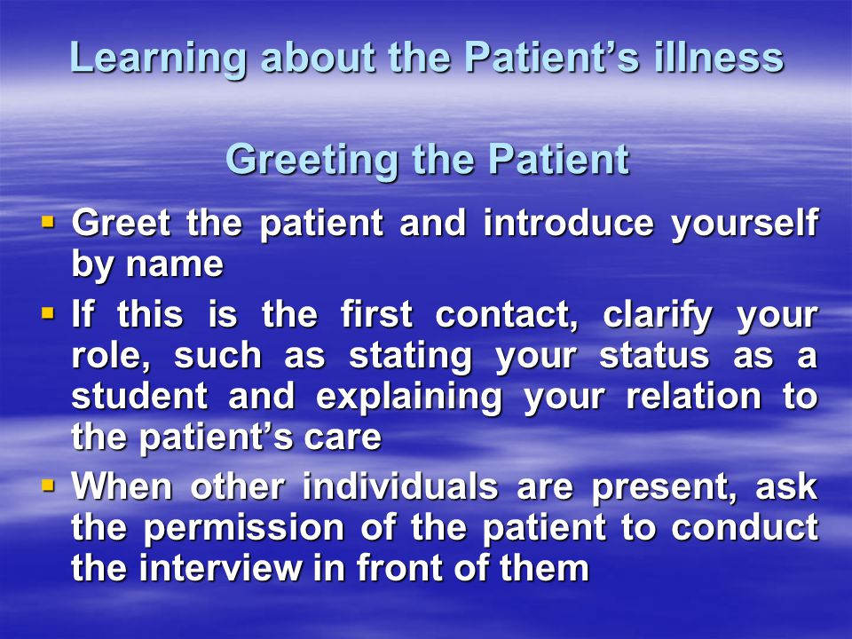 Learning about the Patient's iIlness Greeting the Patient  Greet the patient and introduce yourself by name  If this is the first contact, clarify your role, such as stating your status as a student and explaining your relation to the patient's care  When other individuals are present, ask the permission of the patient to conduct the interview in front of them