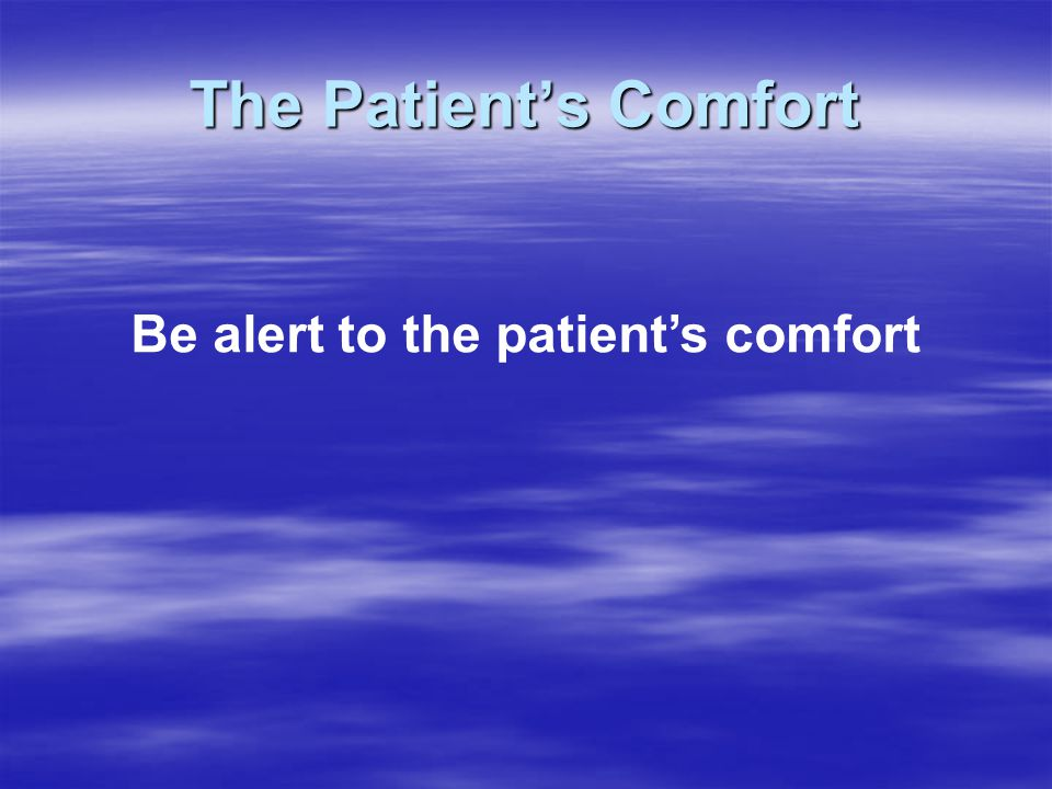 The Patient's Comfort Be alert to the patient's comfort