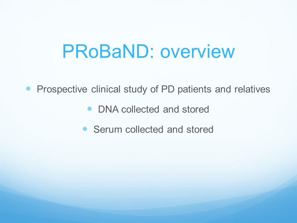 PRoBaND: overview Prospective clinical study of PD patients and relatives DNA collected and stored Serum collected and stored