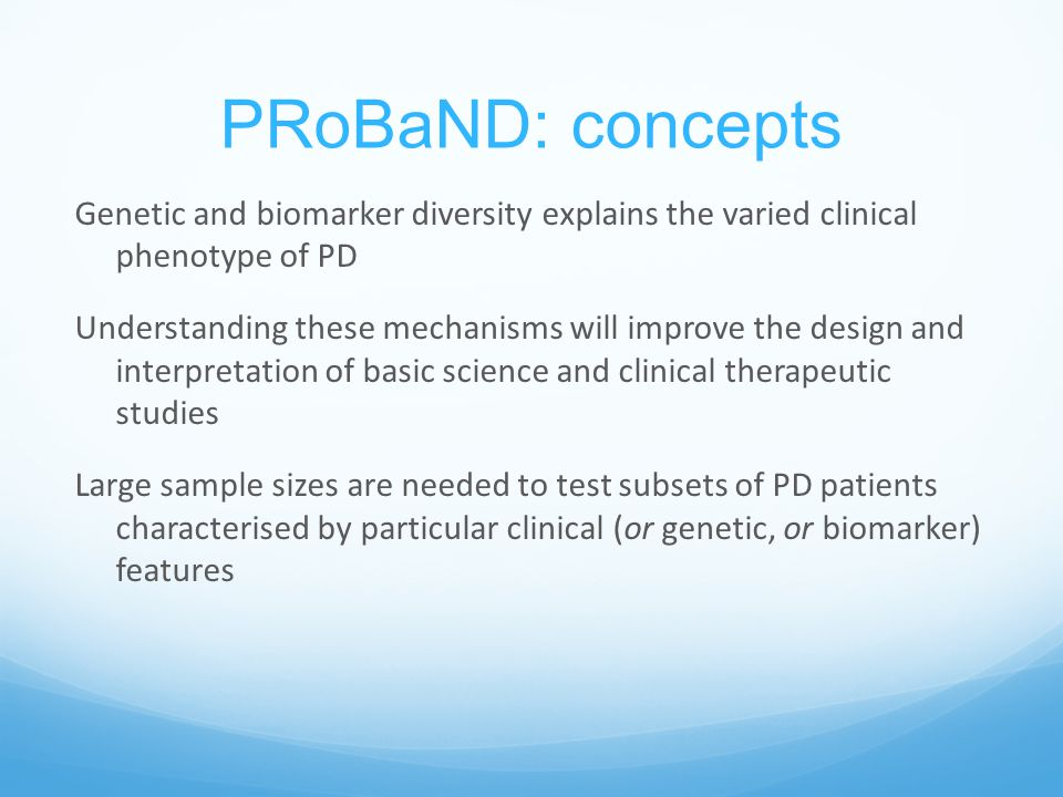 PRoBaND: concepts Genetic and biomarker diversity explains the varied clinical phenotype of PD Understanding these mechanisms will improve the design and interpretation of basic science and clinical therapeutic studies Large sample sizes are needed to test subsets of PD patients characterised by particular clinical (or genetic, or biomarker) features