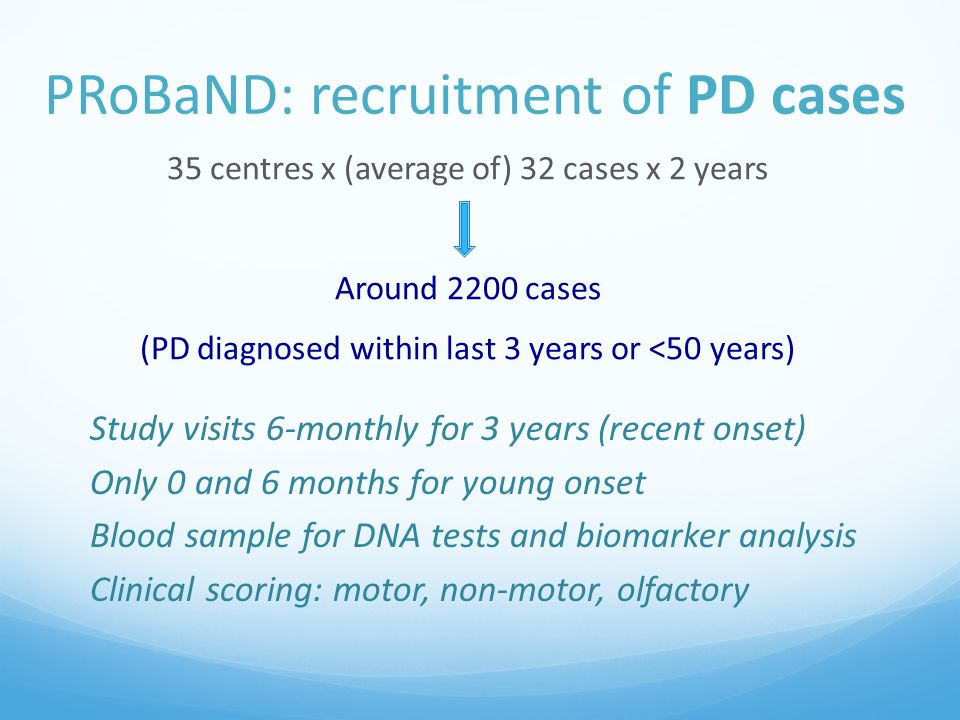 PRoBaND: recruitment of PD cases 35 centres x (average of) 32 cases x 2 years Around 2200 cases (PD diagnosed within last 3 years or <50 years) Study visits 6-monthly for 3 years (recent onset) Only 0 and 6 months for young onset Blood sample for DNA tests and biomarker analysis Clinical scoring: motor, non-motor, olfactory