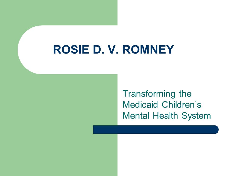ROSIE D. V. ROMNEY Transforming the Medicaid Children's Mental Health System