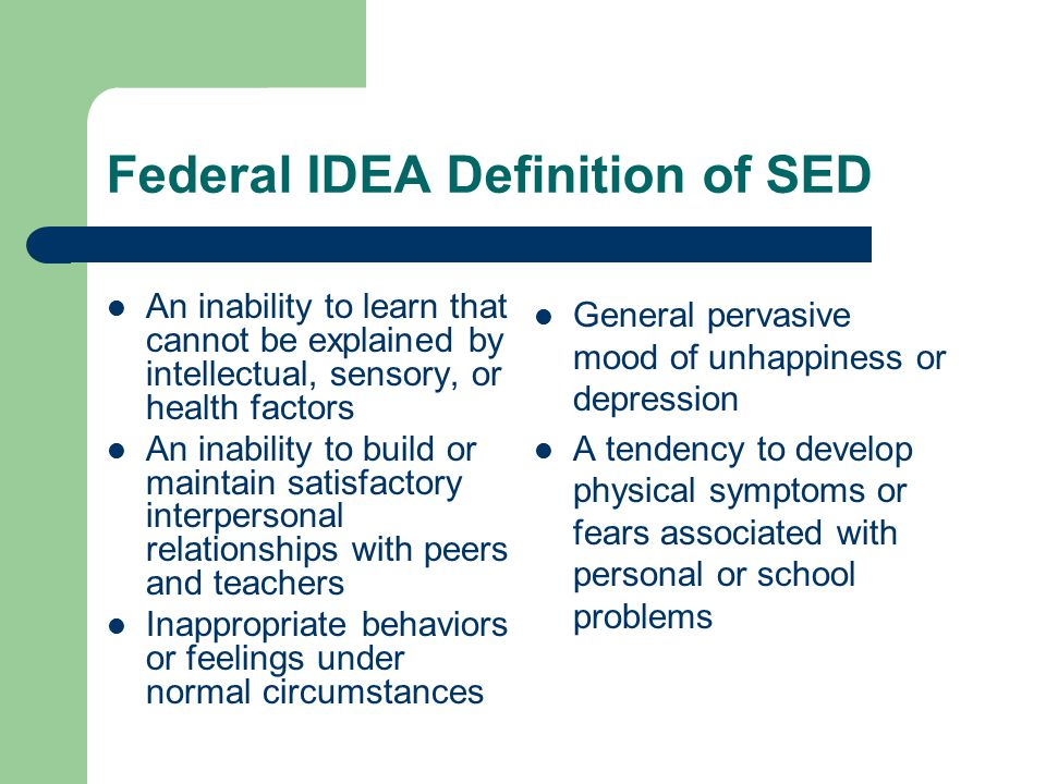Federal IDEA Definition of SED An inability to learn that cannot be explained by intellectual, sensory, or health factors An inability to build or maintain satisfactory interpersonal relationships with peers and teachers Inappropriate behaviors or feelings under normal circumstances General pervasive mood of unhappiness or depression A tendency to develop physical symptoms or fears associated with personal or school problems
