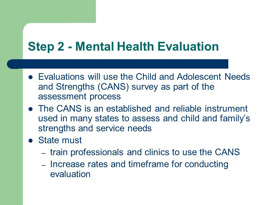 Step 2 - Mental Health Evaluation Evaluations will use the Child and Adolescent Needs and Strengths (CANS) survey as part of the assessment process The CANS is an established and reliable instrument used in many states to assess and child and family's strengths and service needs State must – train professionals and clinics to use the CANS – Increase rates and timeframe for conducting evaluation