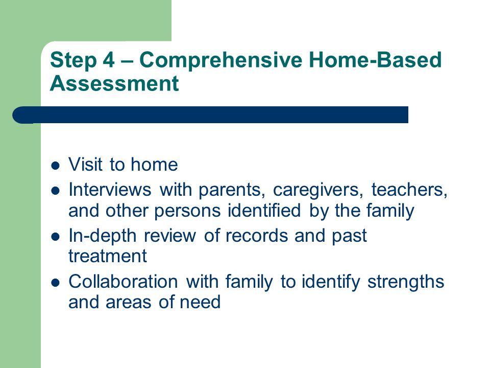 Step 4 – Comprehensive Home-Based Assessment Visit to home Interviews with parents, caregivers, teachers, and other persons identified by the family In-depth review of records and past treatment Collaboration with family to identify strengths and areas of need