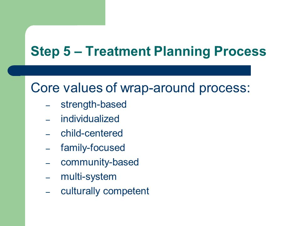 Step 5 – Treatment Planning Process Core values of wrap-around process: – strength-based – individualized – child-centered – family-focused – community-based – multi-system – culturally competent