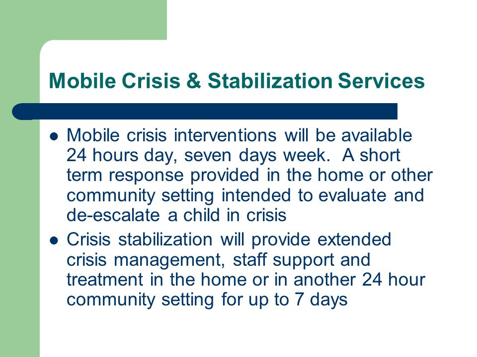 Mobile Crisis & Stabilization Services Mobile crisis interventions will be available 24 hours day, seven days week.