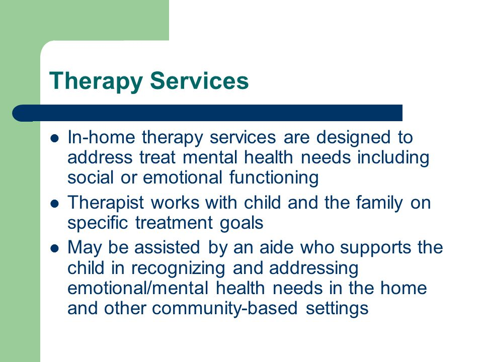 Therapy Services In-home therapy services are designed to address treat mental health needs including social or emotional functioning Therapist works with child and the family on specific treatment goals May be assisted by an aide who supports the child in recognizing and addressing emotional/mental health needs in the home and other community-based settings