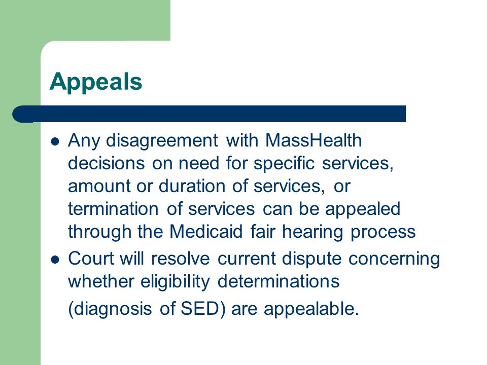 Appeals Any disagreement with MassHealth decisions on need for specific services, amount or duration of services, or termination of services can be appealed through the Medicaid fair hearing process Court will resolve current dispute concerning whether eligibility determinations (diagnosis of SED) are appealable.