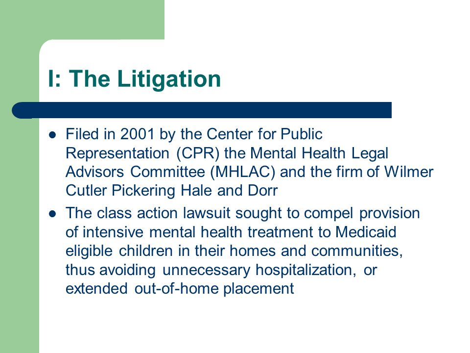 I: The Litigation Filed in 2001 by the Center for Public Representation (CPR) the Mental Health Legal Advisors Committee (MHLAC) and the firm of Wilmer Cutler Pickering Hale and Dorr The class action lawsuit sought to compel provision of intensive mental health treatment to Medicaid eligible children in their homes and communities, thus avoiding unnecessary hospitalization, or extended out-of-home placement
