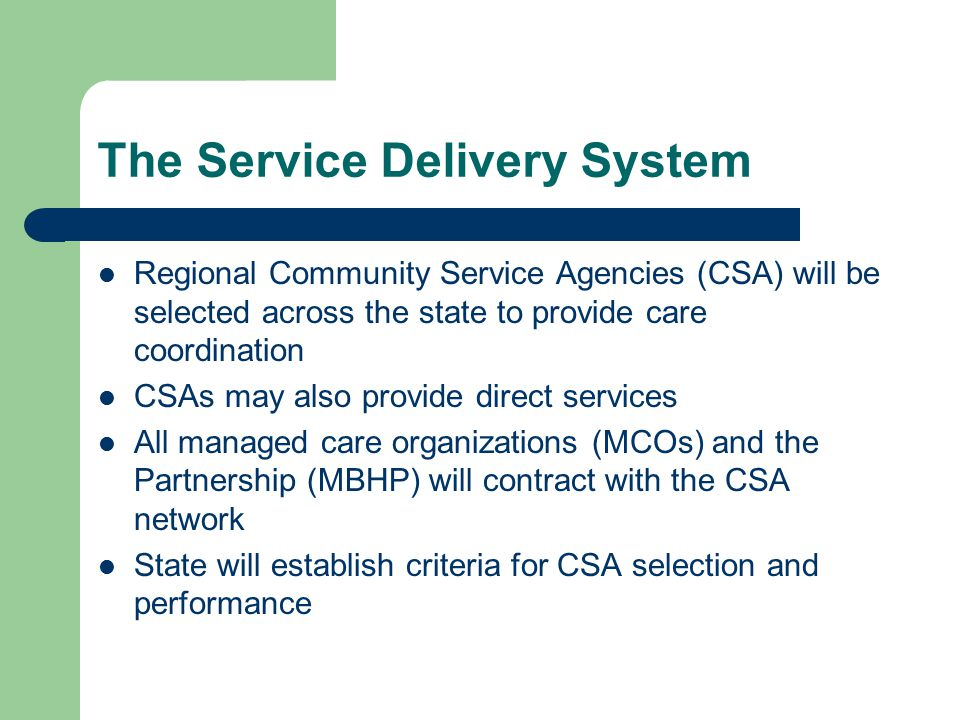 The Service Delivery System Regional Community Service Agencies (CSA) will be selected across the state to provide care coordination CSAs may also provide direct services All managed care organizations (MCOs) and the Partnership (MBHP) will contract with the CSA network State will establish criteria for CSA selection and performance