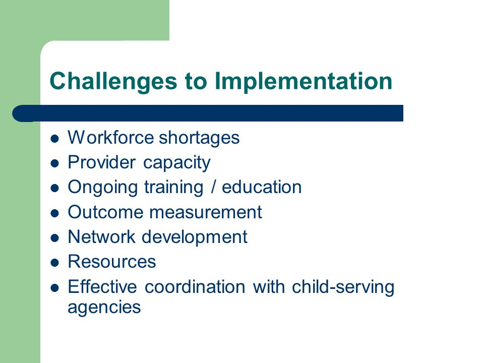 Challenges to Implementation Workforce shortages Provider capacity Ongoing training / education Outcome measurement Network development Resources Effective coordination with child-serving agencies