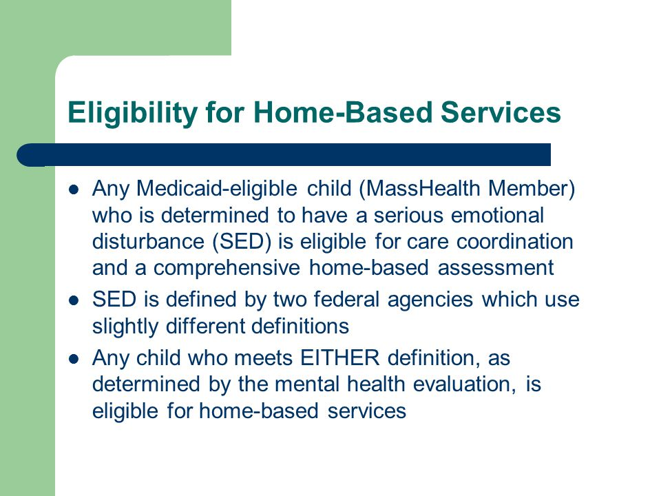 Eligibility for Home-Based Services Any Medicaid-eligible child (MassHealth Member) who is determined to have a serious emotional disturbance (SED) is eligible for care coordination and a comprehensive home-based assessment SED is defined by two federal agencies which use slightly different definitions Any child who meets EITHER definition, as determined by the mental health evaluation, is eligible for home-based services
