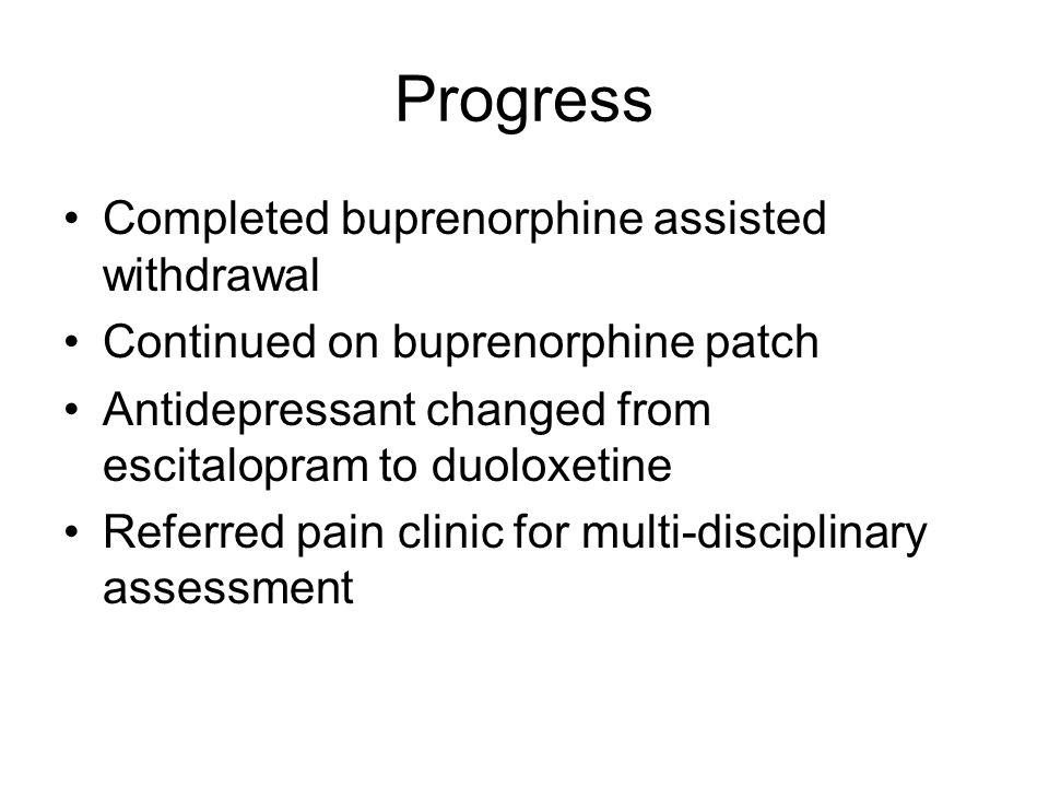Progress Completed buprenorphine assisted withdrawal Continued on buprenorphine patch Antidepressant changed from escitalopram to duoloxetine Referred pain clinic for multi-disciplinary assessment