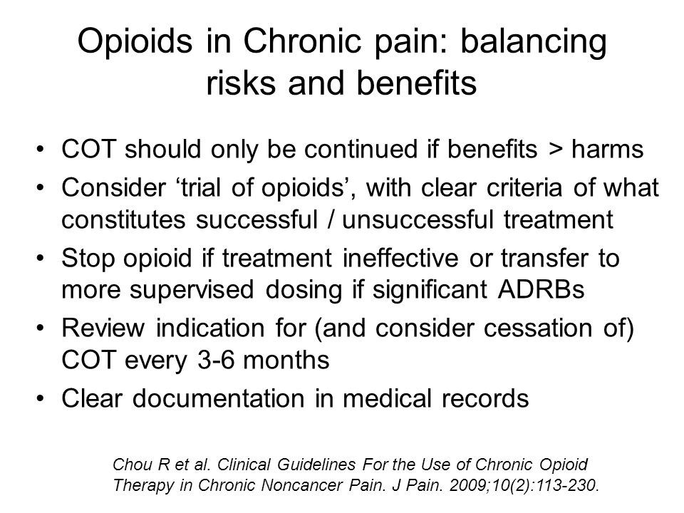 Opioids in Chronic pain: balancing risks and benefits COT should only be continued if benefits > harms Consider 'trial of opioids', with clear criteria of what constitutes successful / unsuccessful treatment Stop opioid if treatment ineffective or transfer to more supervised dosing if significant ADRBs Review indication for (and consider cessation of) COT every 3-6 months Clear documentation in medical records Chou R et al.