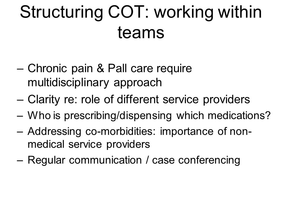 Structuring COT: working within teams –Chronic pain & Pall care require multidisciplinary approach –Clarity re: role of different service providers –Who is prescribing/dispensing which medications.