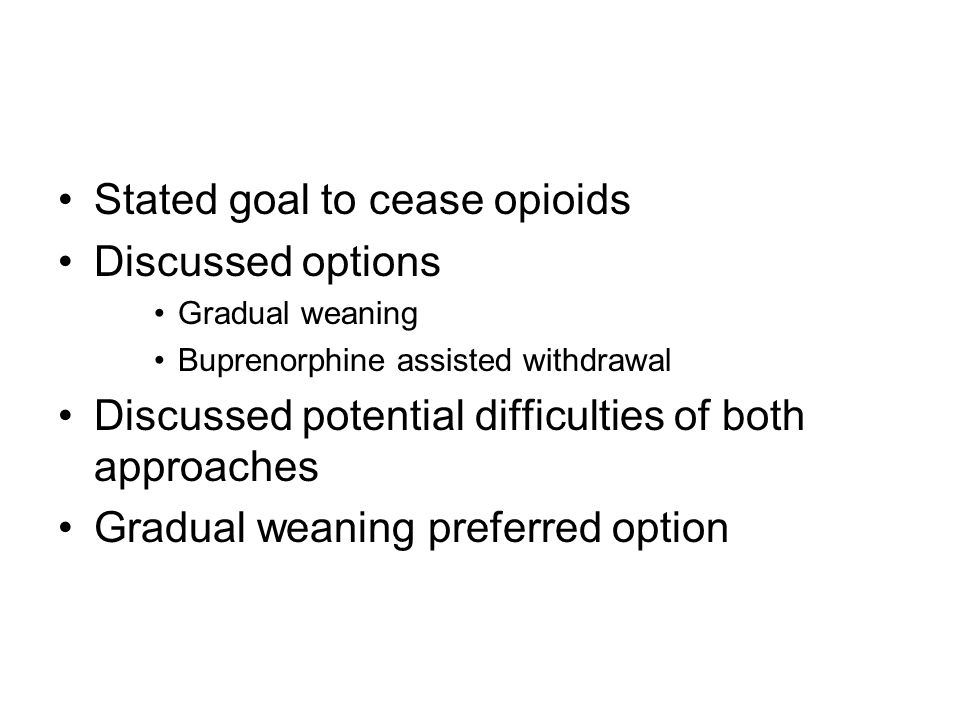 Stated goal to cease opioids Discussed options Gradual weaning Buprenorphine assisted withdrawal Discussed potential difficulties of both approaches Gradual weaning preferred option