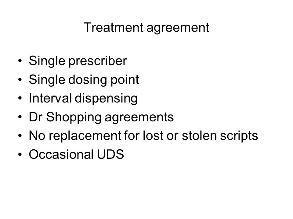 Structuring COT: Patient agreements Signed agreement with patient addressing –medications from other sources –unauthorised dose escalations & 'running short' –use of other drugs (licit & illicit) –diversion of medications to others –attendance at appointments (medical & non- medical) –communication between health providers –conditions of COT cessation Chou R et al.
