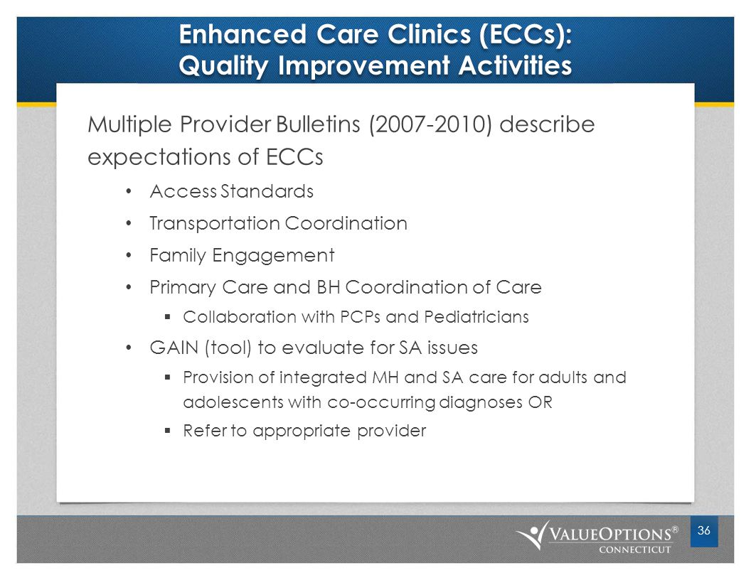 Enhanced Care Clinics (ECCs): Quality Improvement Activities Multiple Provider Bulletins (2007-2010) describe expectations of ECCs Access Standards Transportation Coordination Family Engagement Primary Care and BH Coordination of Care  Collaboration with PCPs and Pediatricians GAIN (tool) to evaluate for SA issues  Provision of integrated MH and SA care for adults and adolescents with co-occurring diagnoses OR  Refer to appropriate provider 36