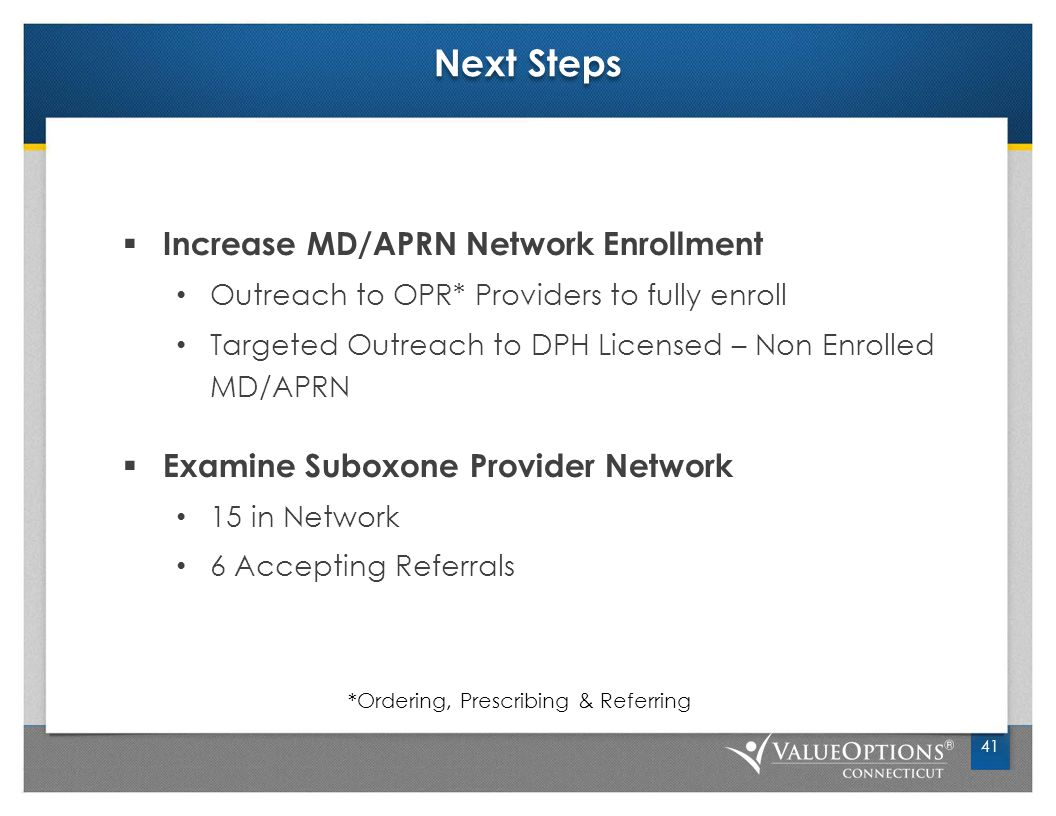Next Steps  Increase MD/APRN Network Enrollment Outreach to OPR* Providers to fully enroll Targeted Outreach to DPH Licensed – Non Enrolled MD/APRN  Examine Suboxone Provider Network 15 in Network 6 Accepting Referrals 41 *Ordering, Prescribing & Referring