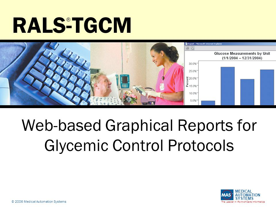 The Leader in Point-of-Care Informatics MEDICAL AUTOMATION SYSTEMS © 2006 Medical Automation Systems RALS-TGCM Web-based Graphical Reports for Glycemic Control Protocols ®