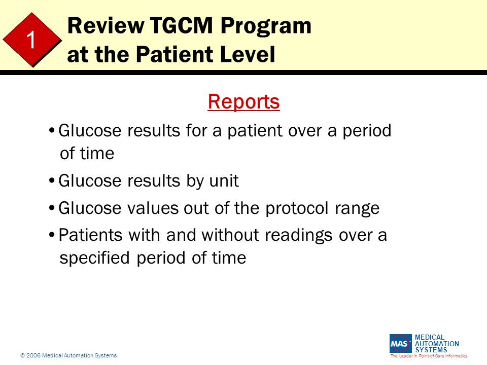 The Leader in Point-of-Care Informatics MEDICAL AUTOMATION SYSTEMS © 2006 Medical Automation Systems Review TGCM Program at the Patient Level Reports Glucose results for a patient over a period of time Glucose results by unit Glucose values out of the protocol range Patients with and without readings over a specified period of time 1 1