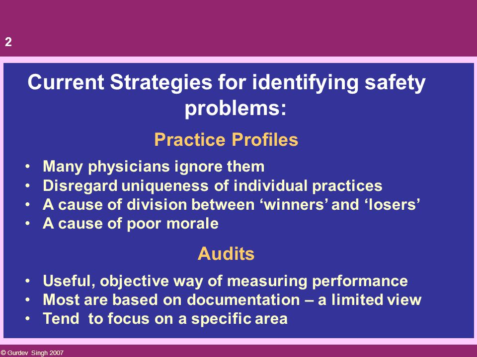 1 Current Strategies for identifying safety problems: Error reports Can provide rich information Under-reporting is the norm Gradual shift towards a culture of safety will help improve rates of reporting Promising work is being done in this area Errors reports are a valuable source of info but do not yet provide the whole picture © Gurdev Singh 2007