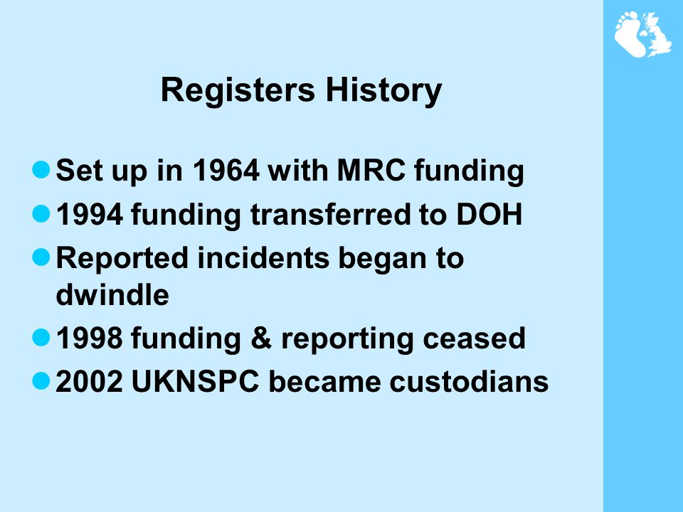 Registers History Set up in 1964 with MRC funding 1994 funding transferred to DOH Reported incidents began to dwindle 1998 funding & reporting ceased