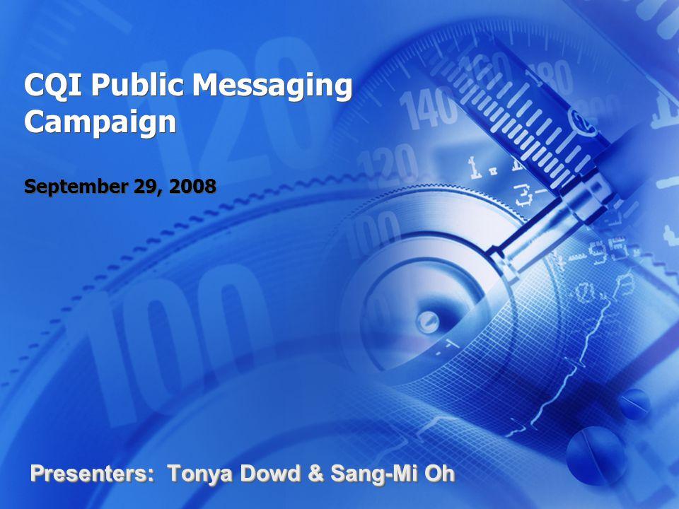 CQI Public Messaging Campaign September 29, 2008 Presenters: Tonya Dowd & Sang-Mi Oh