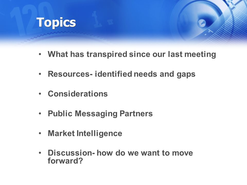 Topics What has transpired since our last meeting Resources- identified needs and gaps Considerations Public Messaging Partners Market Intelligence Di