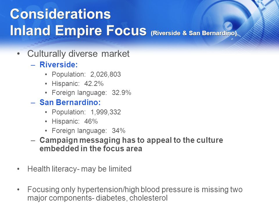 Considerations Inland Empire Focus (Riverside & San Bernardino) Culturally diverse market –Riverside: Population: 2,026,803 Hispanic: 42.2% Foreign la